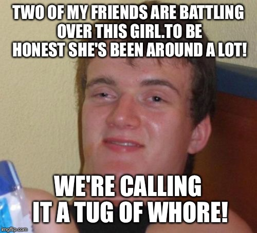 Sideline snickers  | TWO OF MY FRIENDS ARE BATTLING OVER THIS GIRL.TO BE HONEST SHE'S BEEN AROUND A LOT! WE'RE CALLING IT A TUG OF W**RE! | image tagged in memes,10 guy,funny | made w/ Imgflip meme maker