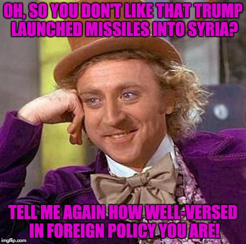 Some people act like they know everything about how the President makes his decisions... like they're in the room with him... | OH, SO YOU DON'T LIKE THAT TRUMP LAUNCHED MISSILES INTO SYRIA? TELL ME AGAIN HOW WELL-VERSED IN FOREIGN POLICY YOU ARE! | image tagged in memes,creepy condescending wonka,trump,syria | made w/ Imgflip meme maker