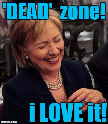 Hillary LOL | 'DEAD'  zone! i LOVE it! | image tagged in hillary lol | made w/ Imgflip meme maker