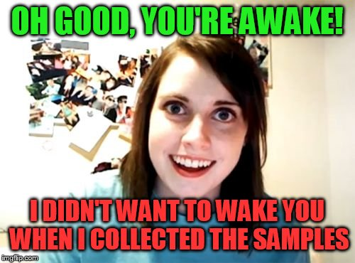 Overly Attached Girlfriend Weekend | OH GOOD, YOU'RE AWAKE! I DIDN'T WANT TO WAKE YOU WHEN I COLLECTED THE SAMPLES | image tagged in memes,overly attached girlfriend,overly attached girlfriend weekend | made w/ Imgflip meme maker