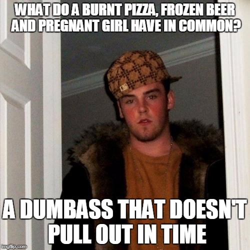 Scumbag Steve Meme | WHAT DO A BURNT PIZZA, FROZEN BEER AND PREGNANT GIRL HAVE IN COMMON? A DUMBASS THAT DOESN'T PULL OUT IN TIME | image tagged in memes,scumbag steve | made w/ Imgflip meme maker