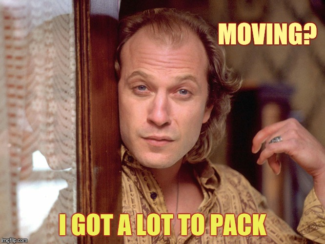 Buffalo Bill Invites You In,,, | MOVING? I GOT A LOT TO PACK | image tagged in buffalo bill invites you in | made w/ Imgflip meme maker