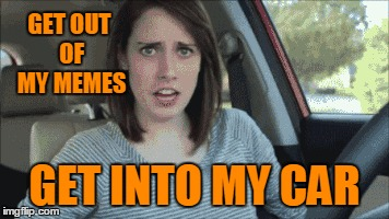 Hey, hey! You, you! :D | GET OUT OF MY MEMES GET INTO MY CAR | image tagged in memes,overly attached girlfriend,overly attached girlfriend weekend,song lyrics,billy ocean,get out of my dreams get into my car | made w/ Imgflip meme maker