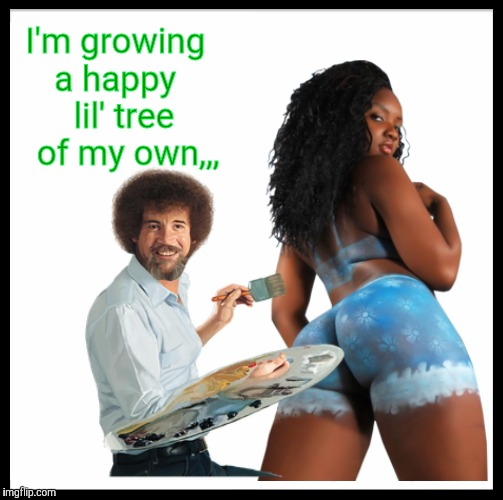 Bob Ross paints flowers too,,, | I'm growing   a happy      lil' tree     of my own,,, | image tagged in bob ross week,a lafonso event,bob ross,bodypaint,boom boom booty | made w/ Imgflip meme maker
