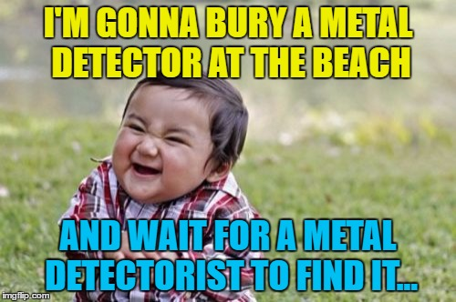 Imagine their face... :) | I'M GONNA BURY A METAL DETECTOR AT THE BEACH AND WAIT FOR A METAL DETECTORIST TO FIND IT... | image tagged in memes,evil toddler,metal detecting,hobbies,prank,beach | made w/ Imgflip meme maker