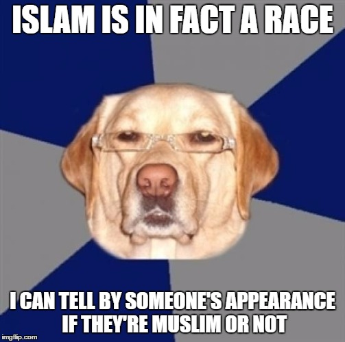 The Analysis Of Racist Dog Have Concluded That Islam IS A Race! (And Please Don't Take This Seriously) | ISLAM IS IN FACT A RACE I CAN TELL BY SOMEONE'S APPEARANCE IF THEY'RE MUSLIM OR NOT | image tagged in racist dog,islam,racism,race,analytics,funny | made w/ Imgflip meme maker