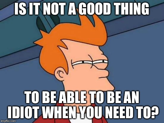 Futurama Fry Meme | IS IT NOT A GOOD THING TO BE ABLE TO BE AN IDIOT WHEN YOU NEED TO? | image tagged in memes,futurama fry | made w/ Imgflip meme maker
