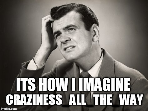 CRAZINESS_ALL_THE_WAY ITS HOW I IMAGINE | made w/ Imgflip meme maker