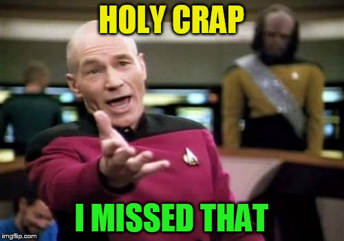 Picard Wtf Meme | HOLY CRAP I MISSED THAT | image tagged in memes,picard wtf | made w/ Imgflip meme maker