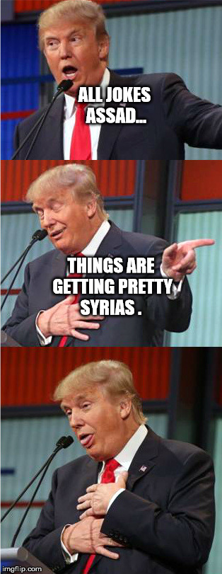 Too soon? | ALL JOKES ASSAD... THINGS ARE GETTING PRETTY SYRIAS . | image tagged in bad pun trump | made w/ Imgflip meme maker