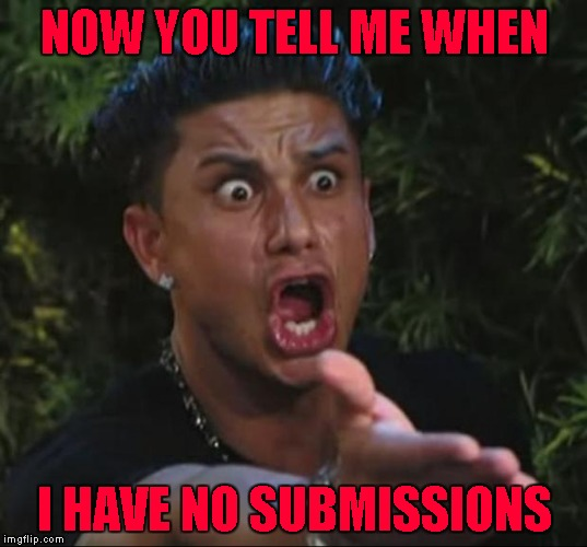 NOW YOU TELL ME WHEN I HAVE NO SUBMISSIONS | made w/ Imgflip meme maker