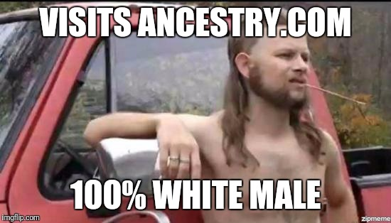 almost politically correct redneck |  VISITS ANCESTRY.COM; 100% WHITE MALE | image tagged in almost politically correct redneck | made w/ Imgflip meme maker