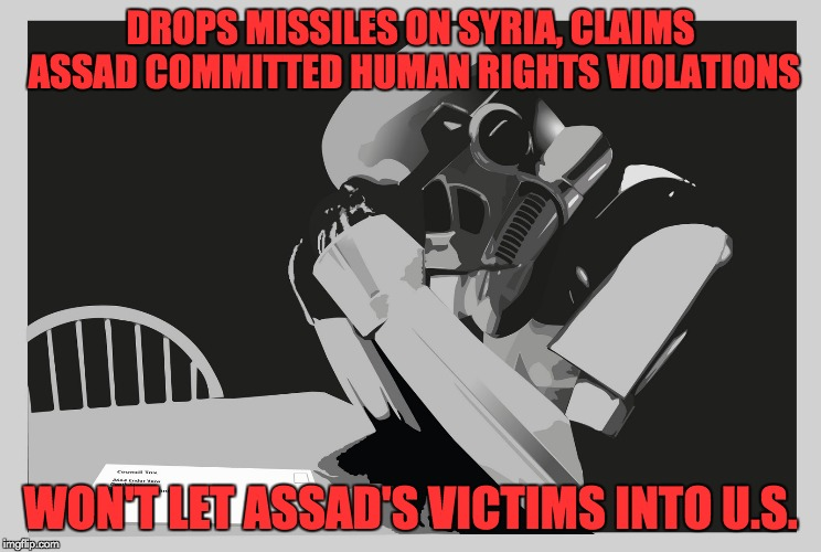 DROPS MISSILES ON SYRIA, CLAIMS ASSAD COMMITTED HUMAN RIGHTS VIOLATIONS WON'T LET ASSAD'S VICTIMS INTO U.S. | made w/ Imgflip meme maker