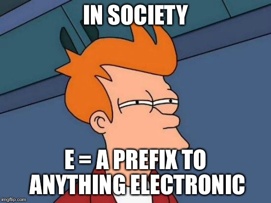 Futurama Fry Meme | IN SOCIETY E = A PREFIX TO ANYTHING ELECTRONIC | image tagged in memes,futurama fry | made w/ Imgflip meme maker