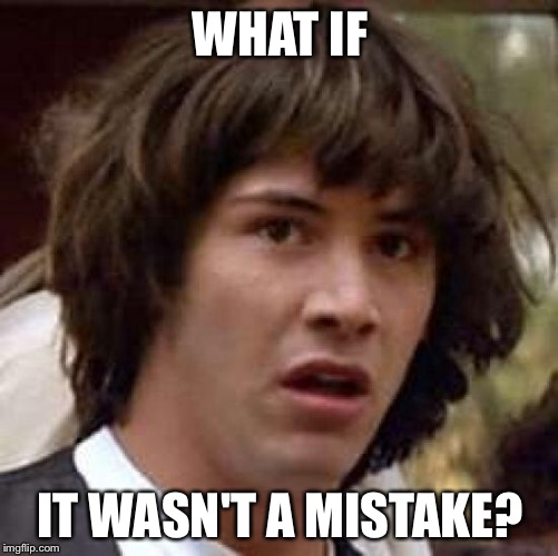 Conspiracy Keanu Meme | WHAT IF IT WASN'T A MISTAKE? | image tagged in memes,conspiracy keanu | made w/ Imgflip meme maker