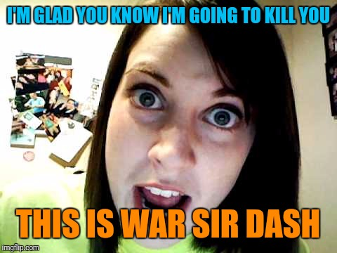 I'M GLAD YOU KNOW I'M GOING TO KILL YOU THIS IS WAR SIR DASH | made w/ Imgflip meme maker