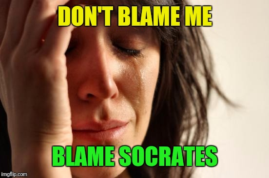 First World Problems Meme | DON'T BLAME ME BLAME SOCRATES | image tagged in memes,first world problems | made w/ Imgflip meme maker