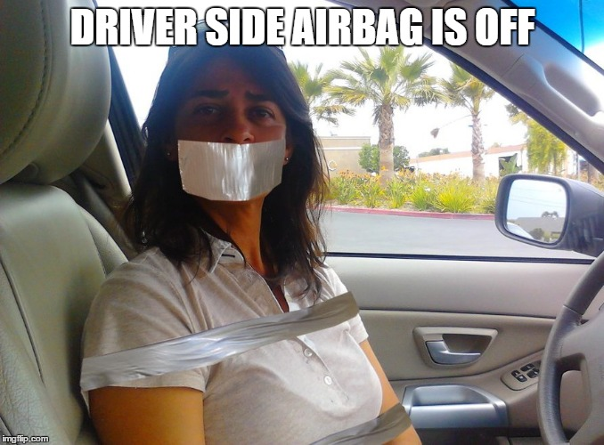 shut up and drive | DRIVER SIDE AIRBAG IS OFF | image tagged in air-bag | made w/ Imgflip meme maker