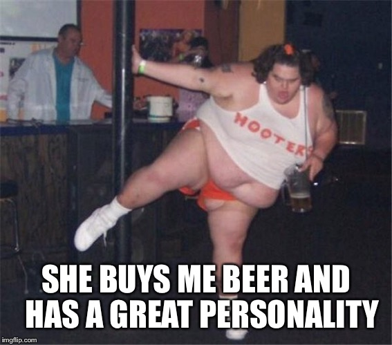 SHE BUYS ME BEER AND  HAS A GREAT PERSONALITY | made w/ Imgflip meme maker