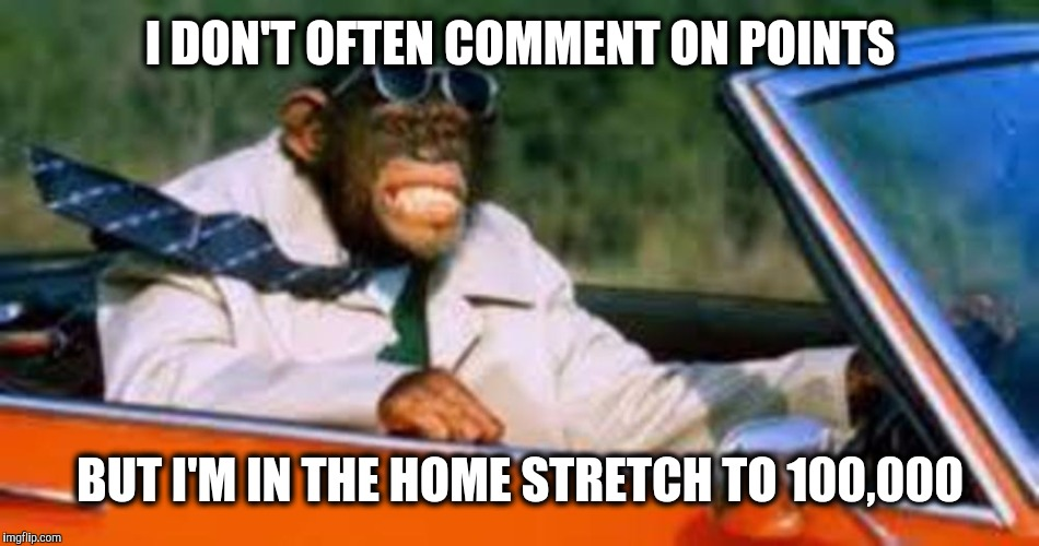 I just realized I'm less than 1,200 points away. | I DON'T OFTEN COMMENT ON POINTS BUT I'M IN THE HOME STRETCH TO 100,000 | image tagged in monkey driver,points | made w/ Imgflip meme maker