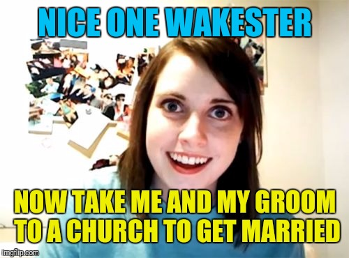 NICE ONE WAKESTER NOW TAKE ME AND MY GROOM TO A CHURCH TO GET MARRIED | made w/ Imgflip meme maker