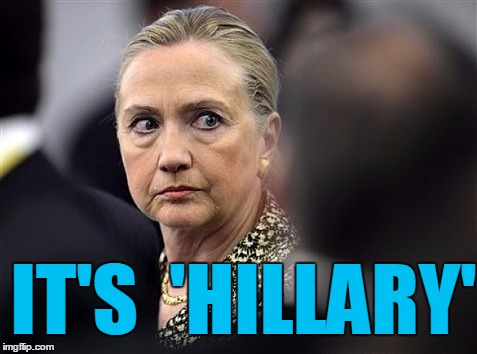 upset hillary | IT'S  'HILLARY' | image tagged in upset hillary | made w/ Imgflip meme maker