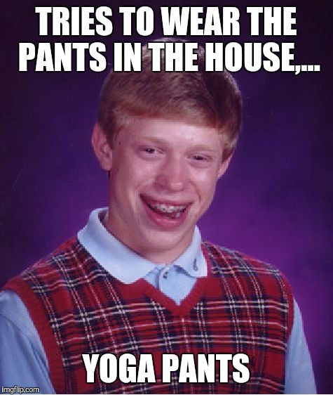 Bad Luck Brian Meme | TRIES TO WEAR THE PANTS IN THE HOUSE,... YOGA PANTS | image tagged in memes,bad luck brian | made w/ Imgflip meme maker
