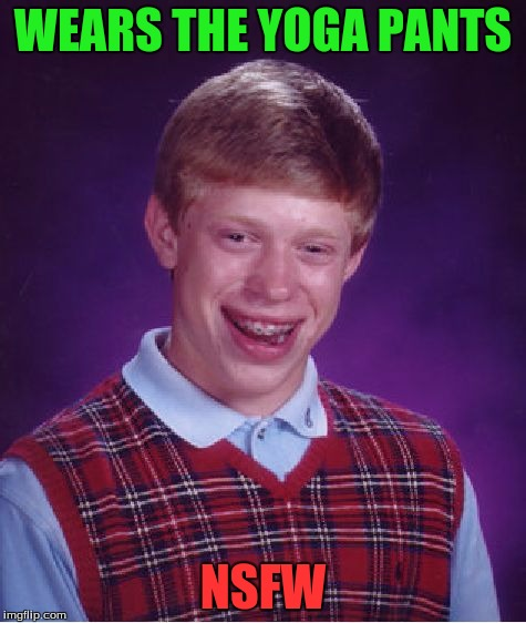 Bad Luck Brian Meme | WEARS THE YOGA PANTS NSFW | image tagged in memes,bad luck brian | made w/ Imgflip meme maker