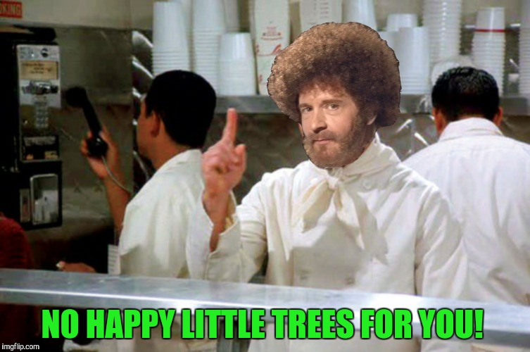 Is it still Bob Broth week? | NO HAPPY LITTLE TREES FOR YOU! | image tagged in bob ross,soup nazi,happy little trees,no soup for you | made w/ Imgflip meme maker