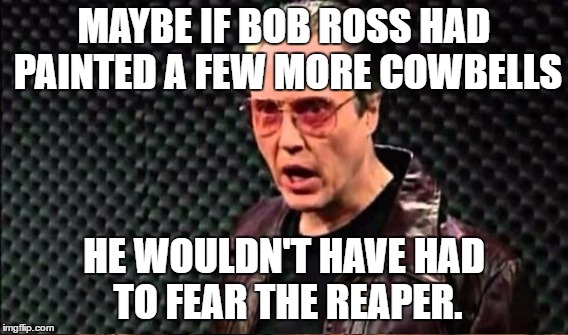 MAYBE IF BOB ROSS HAD PAINTED A FEW MORE COWBELLS HE WOULDN'T HAVE HAD TO FEAR THE REAPER. | made w/ Imgflip meme maker