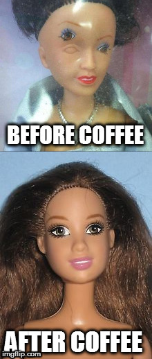 in the morning... | BEFORE COFFEE AFTER COFFEE | image tagged in coffee | made w/ Imgflip meme maker
