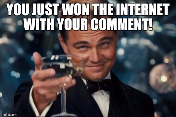 Leonardo Dicaprio Cheers Meme | YOU JUST WON THE INTERNET WITH YOUR COMMENT! | image tagged in memes,leonardo dicaprio cheers | made w/ Imgflip meme maker
