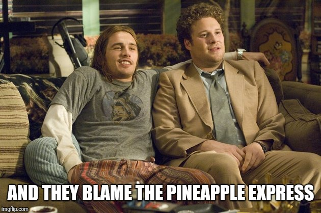 AND THEY BLAME THE PINEAPPLE EXPRESS | made w/ Imgflip meme maker