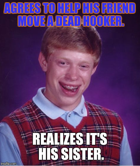 Bad Luck Brian Meme | AGREES TO HELP HIS FRIEND MOVE A DEAD HOOKER. REALIZES IT'S HIS SISTER. | image tagged in memes,bad luck brian | made w/ Imgflip meme maker