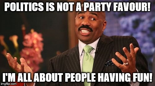 Steve Harvey Meme | POLITICS IS NOT A PARTY FAVOUR! I'M ALL ABOUT PEOPLE HAVING FUN! | image tagged in memes,steve harvey | made w/ Imgflip meme maker
