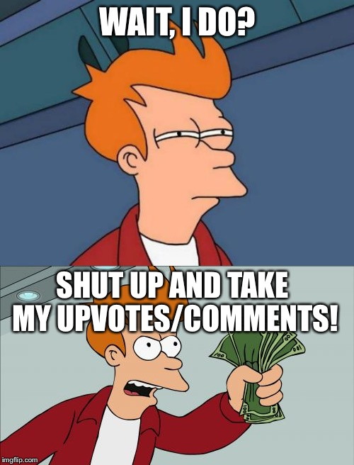 WAIT, I DO? SHUT UP AND TAKE MY UPVOTES/COMMENTS! | made w/ Imgflip meme maker