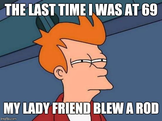 Futurama Fry Meme | THE LAST TIME I WAS AT 69 MY LADY FRIEND BLEW A ROD | image tagged in memes,futurama fry | made w/ Imgflip meme maker