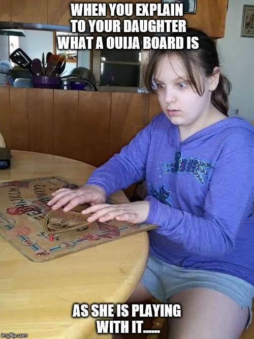 WHEN YOU EXPLAIN TO YOUR DAUGHTER WHAT A OUIJA BOARD IS AS SHE IS PLAYING WITH IT...... | image tagged in gaming | made w/ Imgflip meme maker