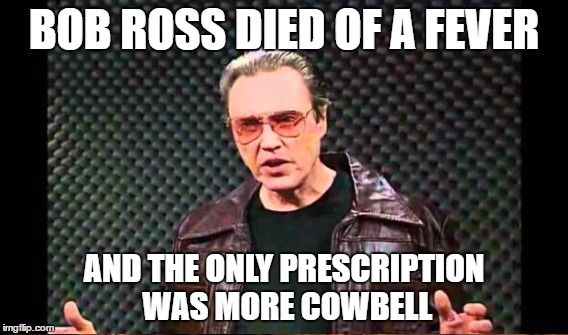 BOB ROSS DIED OF A FEVER AND THE ONLY PRESCRIPTION WAS MORE COWBELL | made w/ Imgflip meme maker