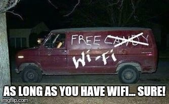AS LONG AS YOU HAVE WIFI... SURE! | made w/ Imgflip meme maker
