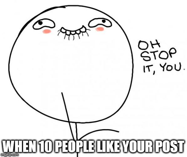 Fame is addictive | WHEN 10 PEOPLE LIKE YOUR POST | image tagged in oh stop it you,famous,memes,happy | made w/ Imgflip meme maker