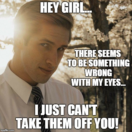 HEY GIRL... I JUST CAN'T TAKE THEM OFF YOU! THERE SEEMS TO BE SOMETHING WRONG WITH MY EYES... | image tagged in hey girl | made w/ Imgflip meme maker