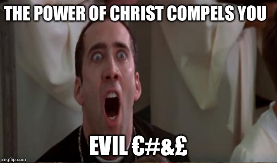 THE POWER OF CHRIST COMPELS YOU EVIL €#&£ | made w/ Imgflip meme maker