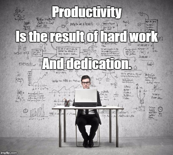 Productivity And dedication. Is the result of hard work | image tagged in work hard | made w/ Imgflip meme maker