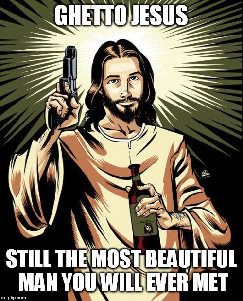 Ghetto Jesus |  GHETTO JESUS; STILL THE MOST BEAUTIFUL MAN YOU WILL EVER MET | image tagged in memes,ghetto jesus | made w/ Imgflip meme maker
