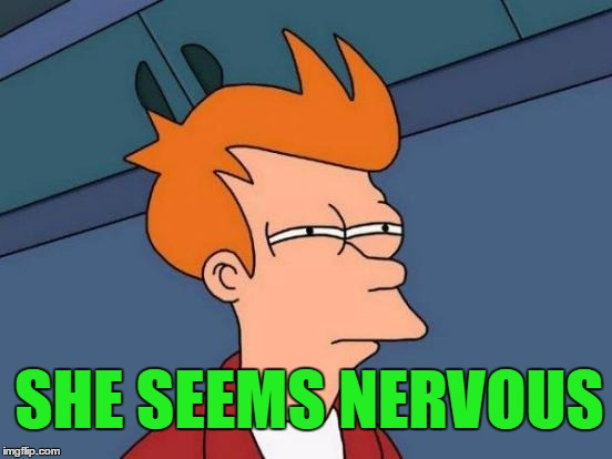Futurama Fry Meme | SHE SEEMS NERVOUS | image tagged in memes,futurama fry | made w/ Imgflip meme maker