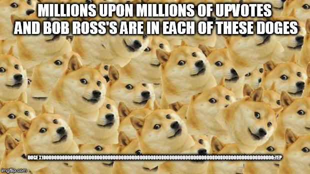 Multi Doge | MILLIONS UPON MILLIONS OF UPVOTES AND BOB ROSS'S ARE IN EACH OF THESE DOGES DOGE X1000000000000000000000000000000000000000000000000000000000 | image tagged in memes,multi doge | made w/ Imgflip meme maker