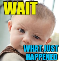 Skeptical Baby Meme | WAIT WHAT JUST HAPPENED | image tagged in memes,skeptical baby | made w/ Imgflip meme maker