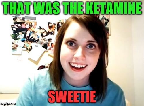 THAT WAS THE KETAMINE SWEETIE | made w/ Imgflip meme maker