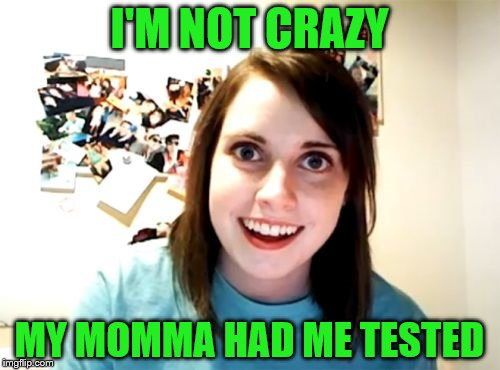 I'M NOT CRAZY MY MOMMA HAD ME TESTED | made w/ Imgflip meme maker